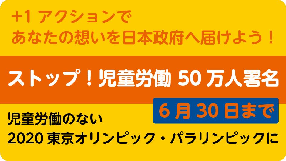 ストップ!児童労働 50万人署名 +1アクションであなたの想いを日本政府へ届けよう! 児童労働のない2020東京オリンピック・パラリンピックに 6月30日まで